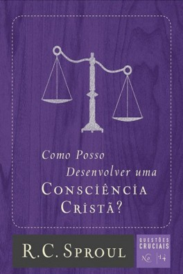 Como Posso Desenvolver Uma Consciência Cristã? - Série Questões Cruciais N° 14
