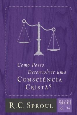 Como Posso Desenvolver Uma Consciência Cristã? | Série Questões Cruciais N° 14