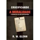 Crucificando a Moralidade - R. W. Glenn